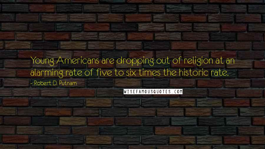 Robert D. Putnam quotes: Young Americans are dropping out of religion at an alarming rate of five to six times the historic rate.