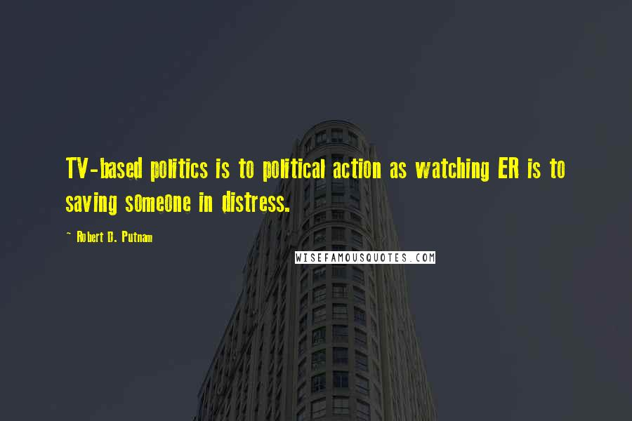 Robert D. Putnam quotes: TV-based politics is to political action as watching ER is to saving someone in distress.