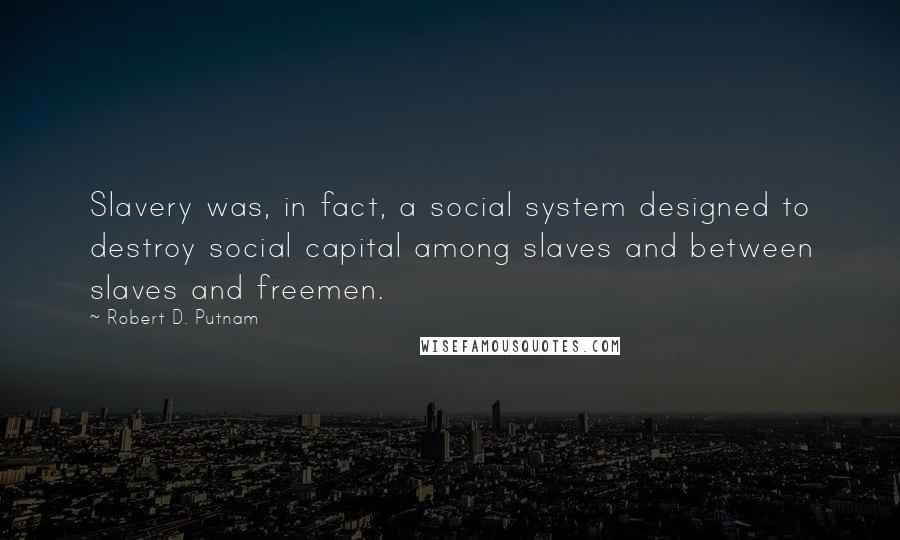 Robert D. Putnam quotes: Slavery was, in fact, a social system designed to destroy social capital among slaves and between slaves and freemen.