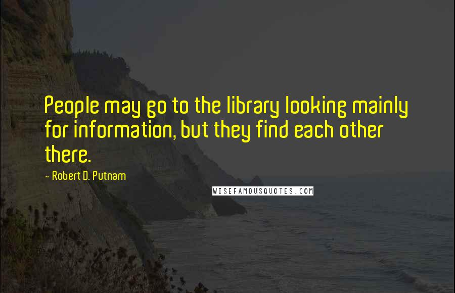 Robert D. Putnam quotes: People may go to the library looking mainly for information, but they find each other there.