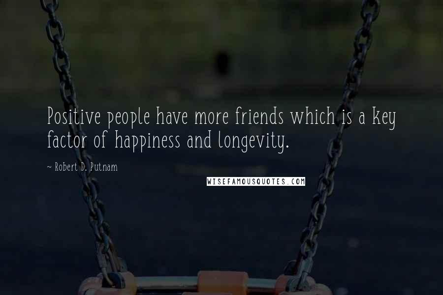 Robert D. Putnam quotes: Positive people have more friends which is a key factor of happiness and longevity.