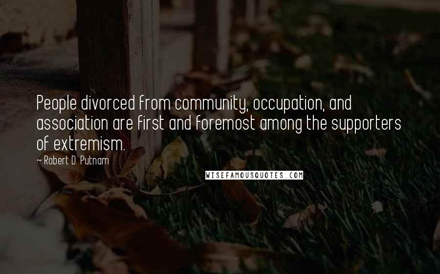 Robert D. Putnam quotes: People divorced from community, occupation, and association are first and foremost among the supporters of extremism.