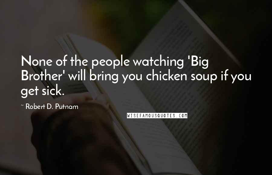 Robert D. Putnam quotes: None of the people watching 'Big Brother' will bring you chicken soup if you get sick.