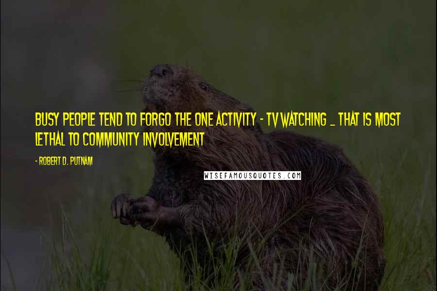 Robert D. Putnam quotes: Busy people tend to forgo the one activity - TV watching _ that is most lethal to community involvement