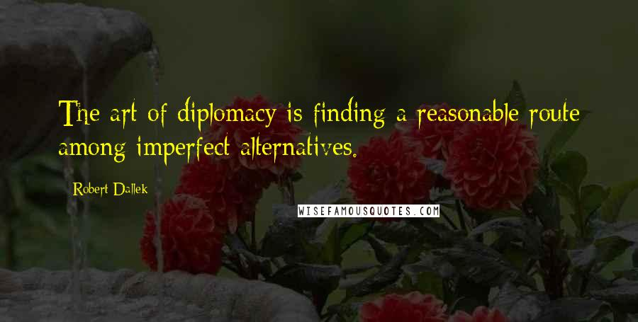 Robert Dallek quotes: The art of diplomacy is finding a reasonable route among imperfect alternatives.