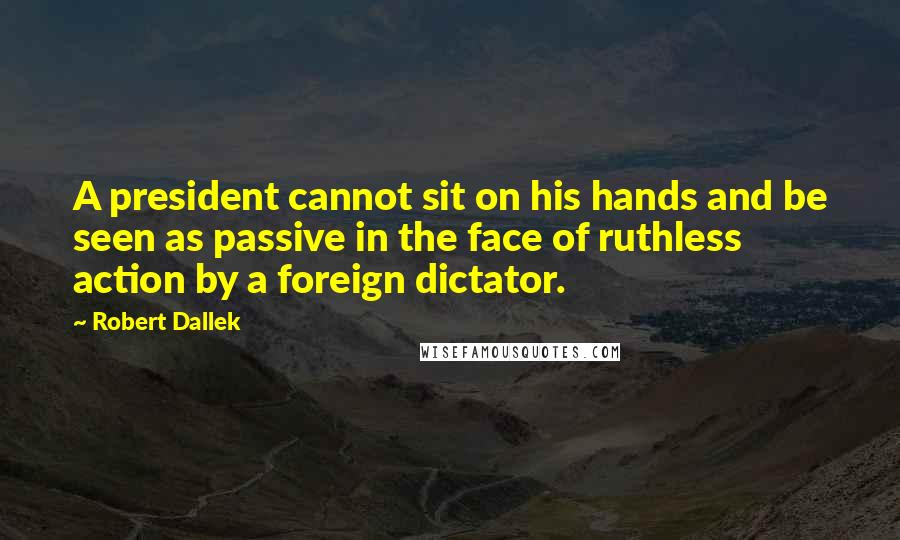 Robert Dallek quotes: A president cannot sit on his hands and be seen as passive in the face of ruthless action by a foreign dictator.