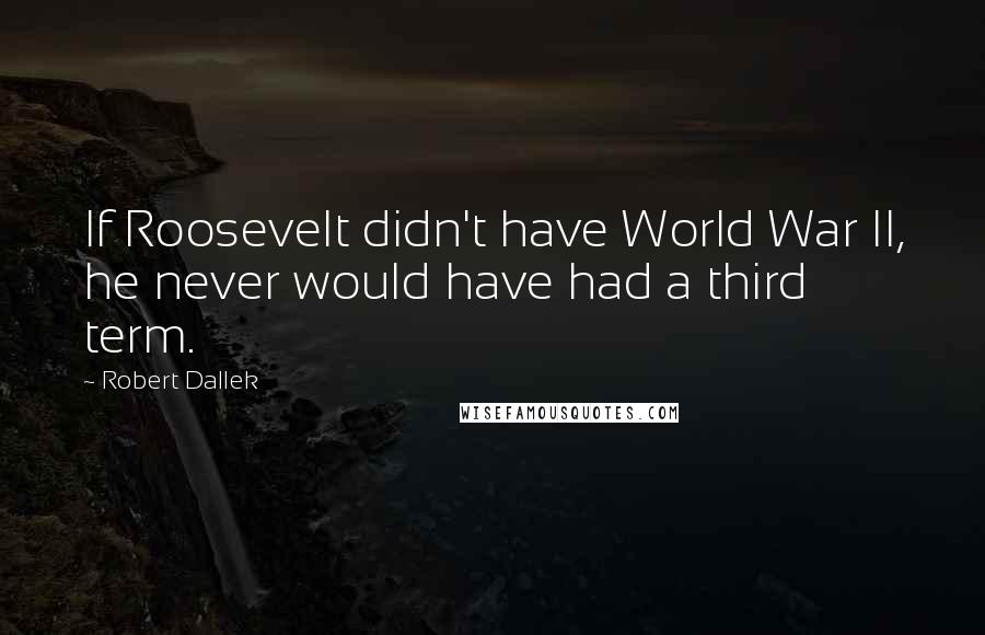 Robert Dallek quotes: If Roosevelt didn't have World War II, he never would have had a third term.