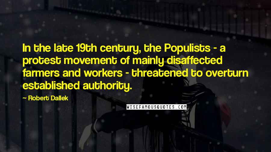 Robert Dallek quotes: In the late 19th century, the Populists - a protest movement of mainly disaffected farmers and workers - threatened to overturn established authority.
