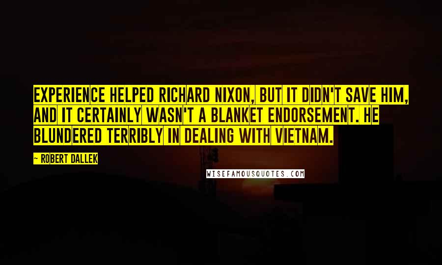 Robert Dallek quotes: Experience helped Richard Nixon, but it didn't save him, and it certainly wasn't a blanket endorsement. He blundered terribly in dealing with Vietnam.