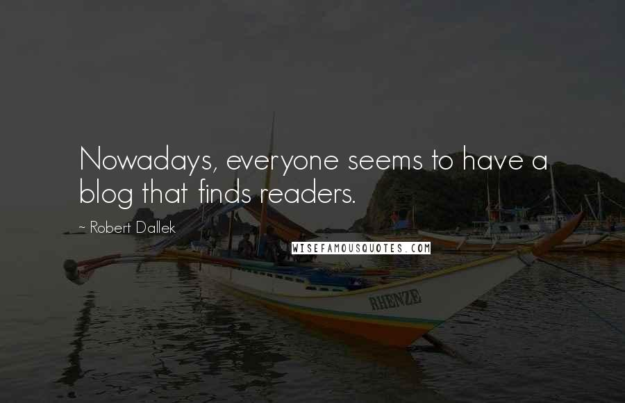 Robert Dallek quotes: Nowadays, everyone seems to have a blog that finds readers.