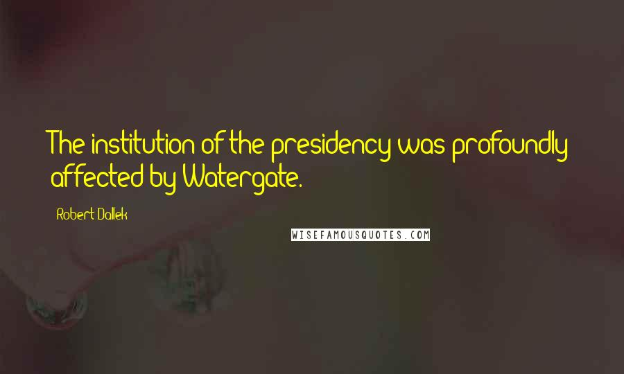 Robert Dallek quotes: The institution of the presidency was profoundly affected by Watergate.