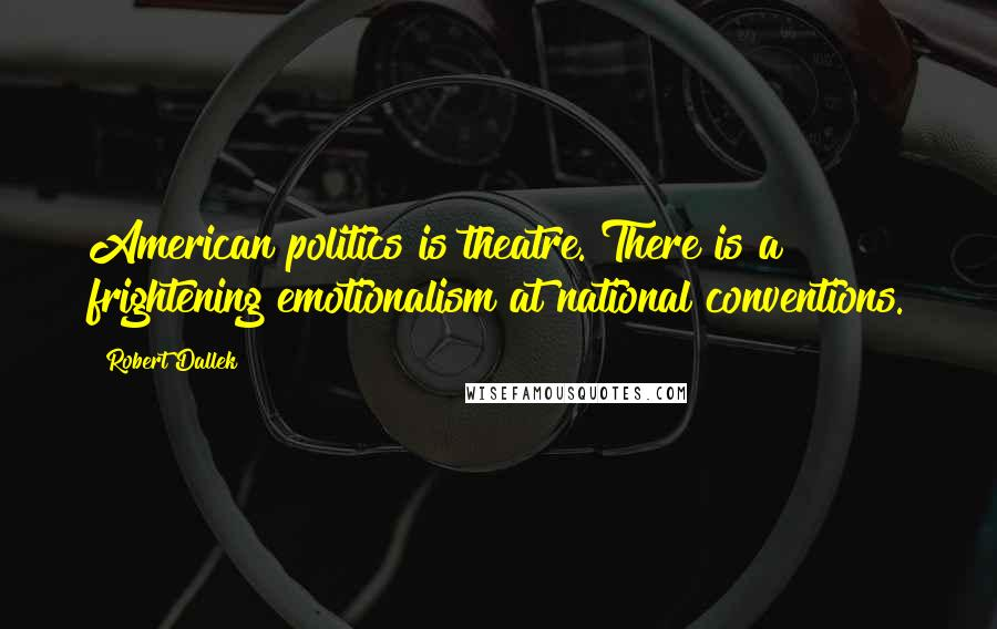 Robert Dallek quotes: American politics is theatre. There is a frightening emotionalism at national conventions.