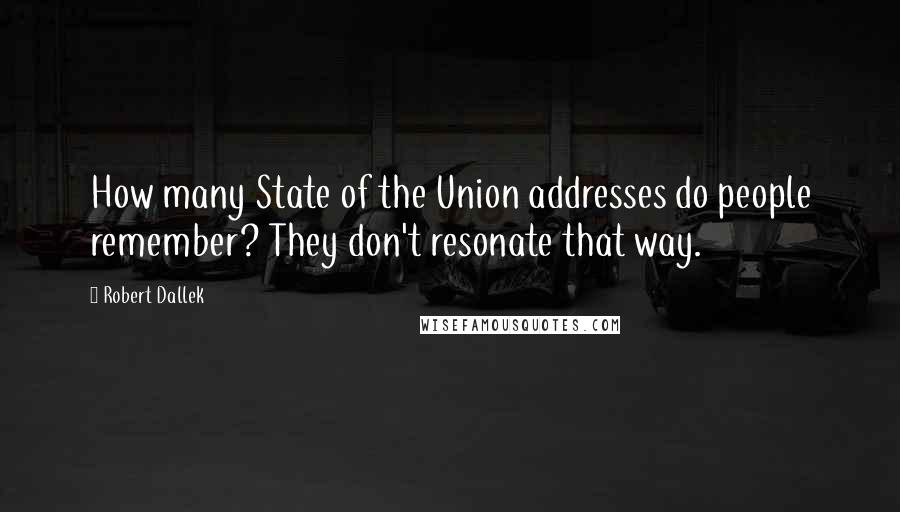 Robert Dallek quotes: How many State of the Union addresses do people remember? They don't resonate that way.