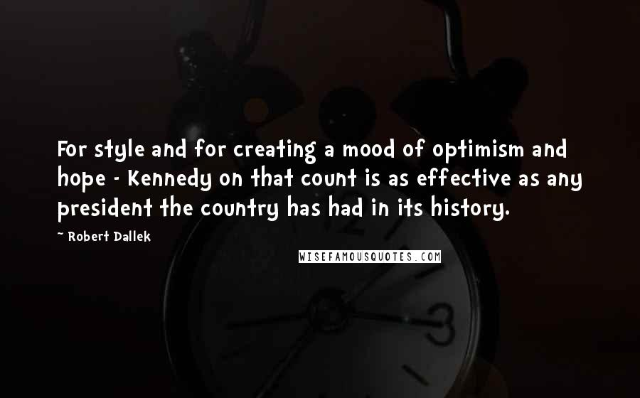 Robert Dallek quotes: For style and for creating a mood of optimism and hope - Kennedy on that count is as effective as any president the country has had in its history.