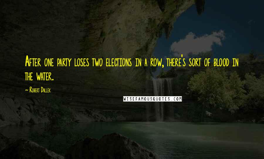 Robert Dallek quotes: After one party loses two elections in a row, there's sort of blood in the water.