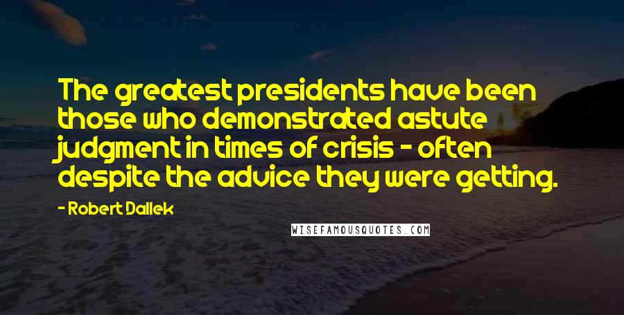 Robert Dallek quotes: The greatest presidents have been those who demonstrated astute judgment in times of crisis - often despite the advice they were getting.