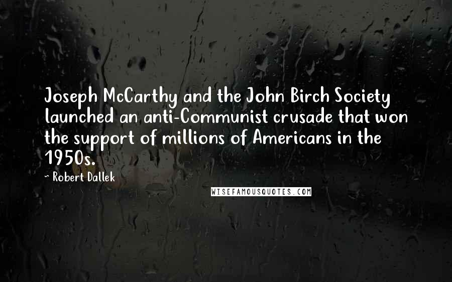 Robert Dallek quotes: Joseph McCarthy and the John Birch Society launched an anti-Communist crusade that won the support of millions of Americans in the 1950s.