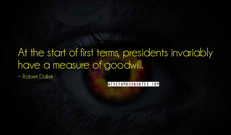 Robert Dallek quotes: At the start of first terms, presidents invariably have a measure of goodwill.