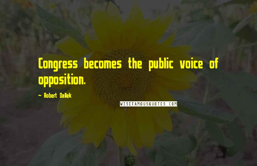 Robert Dallek quotes: Congress becomes the public voice of opposition.
