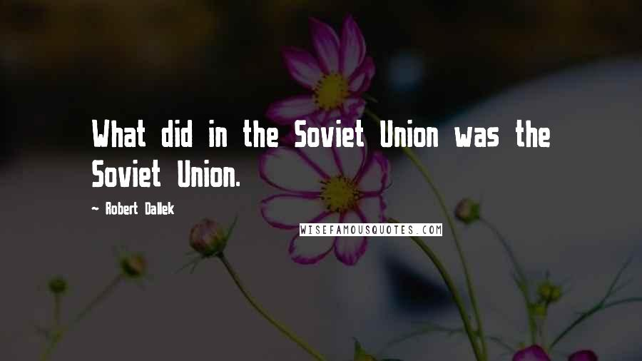 Robert Dallek quotes: What did in the Soviet Union was the Soviet Union.
