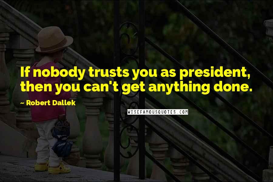 Robert Dallek quotes: If nobody trusts you as president, then you can't get anything done.