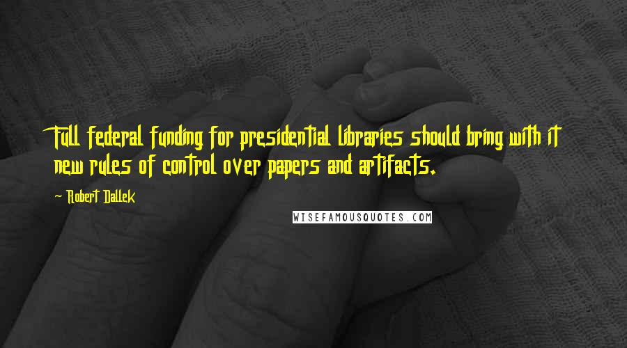 Robert Dallek quotes: Full federal funding for presidential libraries should bring with it new rules of control over papers and artifacts.