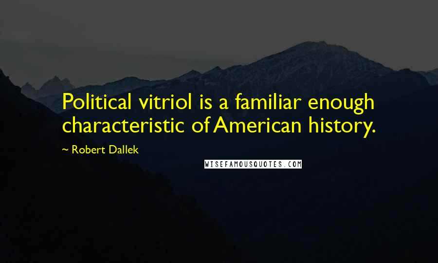 Robert Dallek quotes: Political vitriol is a familiar enough characteristic of American history.