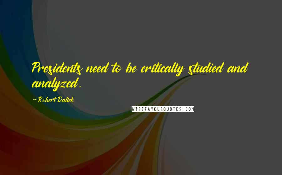 Robert Dallek quotes: Presidents need to be critically studied and analyzed.