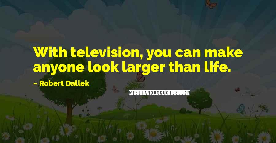 Robert Dallek quotes: With television, you can make anyone look larger than life.