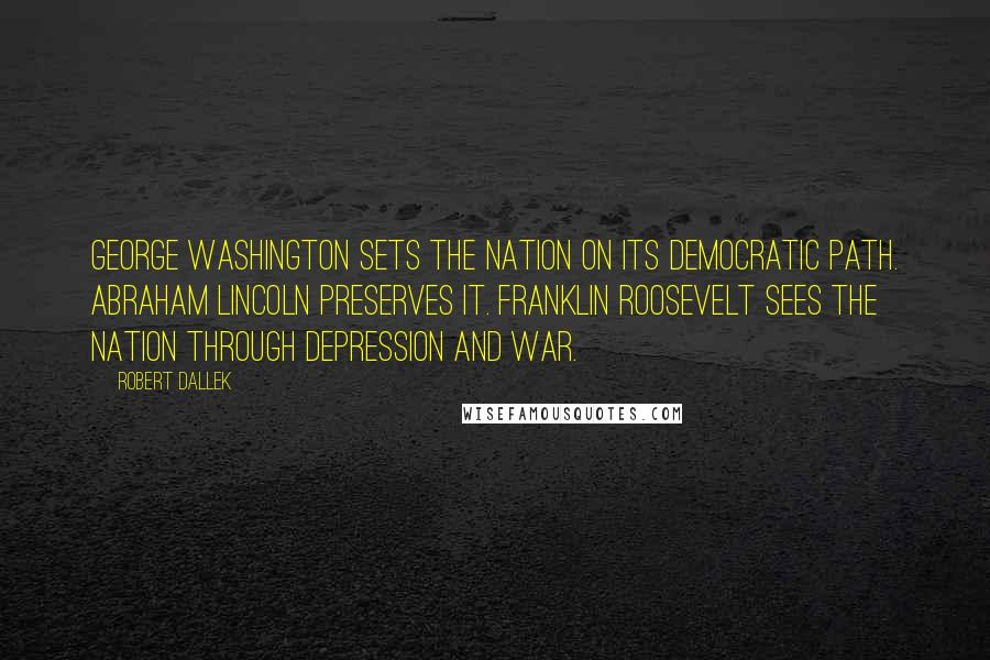 Robert Dallek quotes: George Washington sets the nation on its democratic path. Abraham Lincoln preserves it. Franklin Roosevelt sees the nation through depression and war.