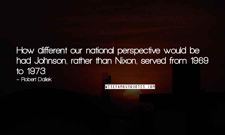 Robert Dallek quotes: How different our national perspective would be had Johnson, rather than Nixon, served from 1969 to 1973.