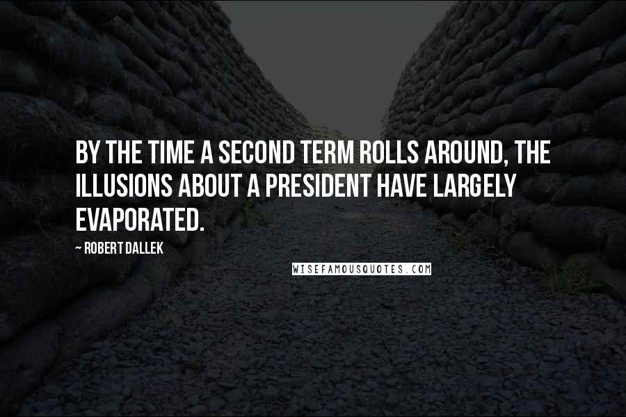 Robert Dallek quotes: By the time a second term rolls around, the illusions about a president have largely evaporated.