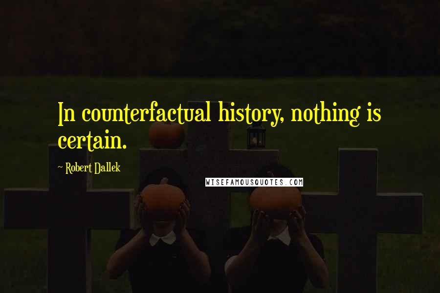 Robert Dallek quotes: In counterfactual history, nothing is certain.