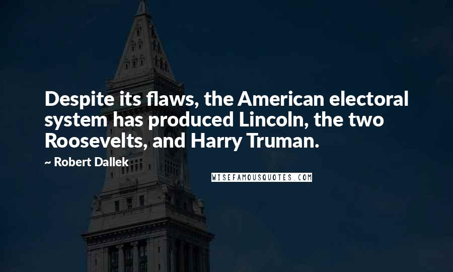 Robert Dallek quotes: Despite its flaws, the American electoral system has produced Lincoln, the two Roosevelts, and Harry Truman.