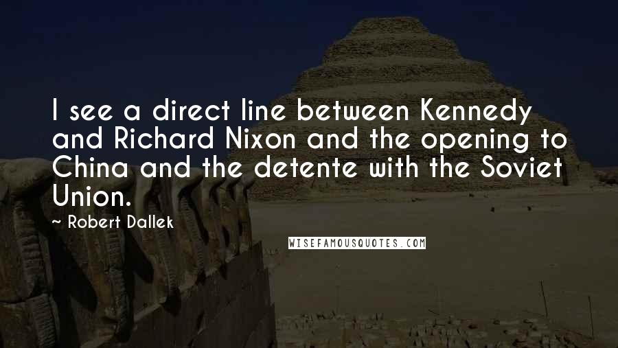 Robert Dallek quotes: I see a direct line between Kennedy and Richard Nixon and the opening to China and the detente with the Soviet Union.
