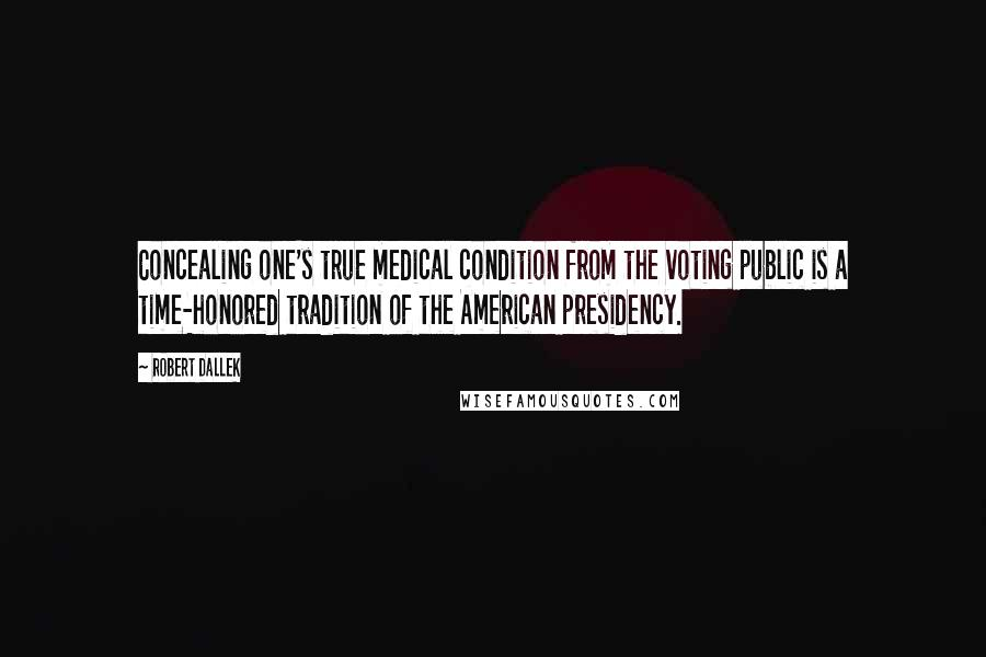 Robert Dallek quotes: Concealing one's true medical condition from the voting public is a time-honored tradition of the American presidency.