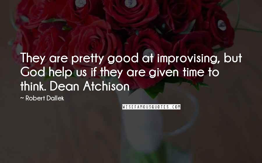 Robert Dallek quotes: They are pretty good at improvising, but God help us if they are given time to think. Dean Atchison