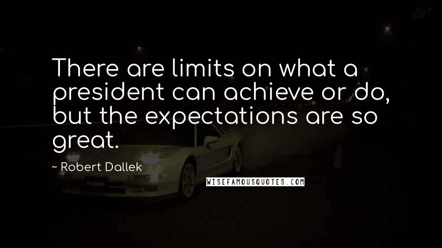 Robert Dallek quotes: There are limits on what a president can achieve or do, but the expectations are so great.