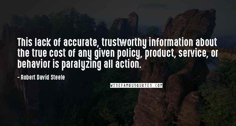 Robert David Steele quotes: This lack of accurate, trustworthy information about the true cost of any given policy, product, service, or behavior is paralyzing all action.