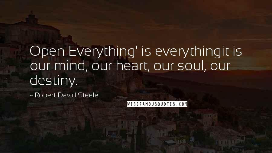 Robert David Steele quotes: Open Everything' is everythingit is our mind, our heart, our soul, our destiny.