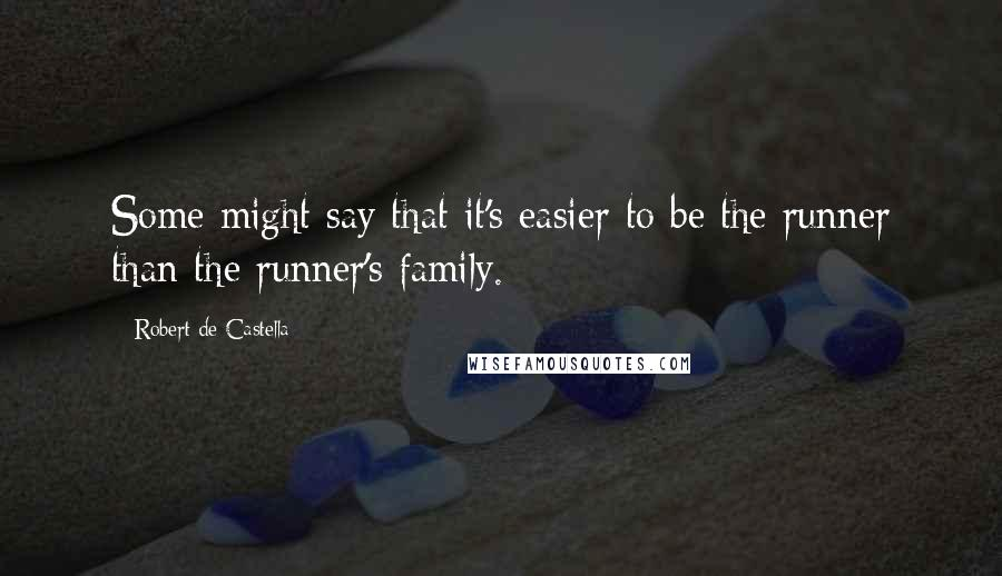 Robert De Castella quotes: Some might say that it's easier to be the runner than the runner's family.