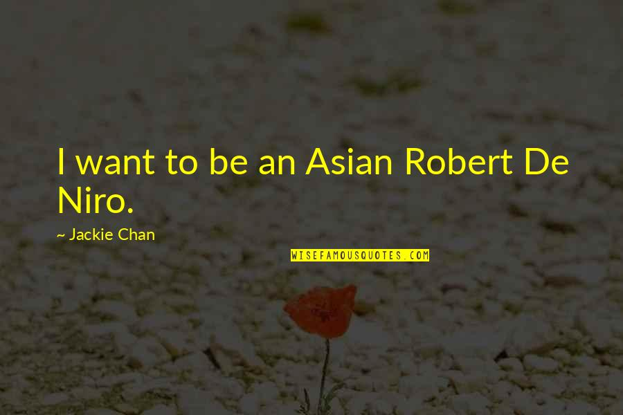 Robert De Niro Quotes By Jackie Chan: I want to be an Asian Robert De