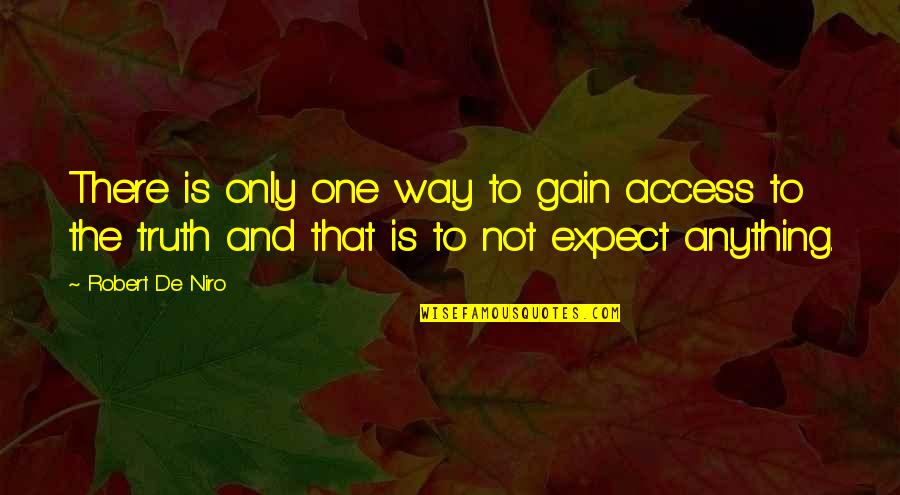 Robert De Niro Quotes By Robert De Niro: There is only one way to gain access