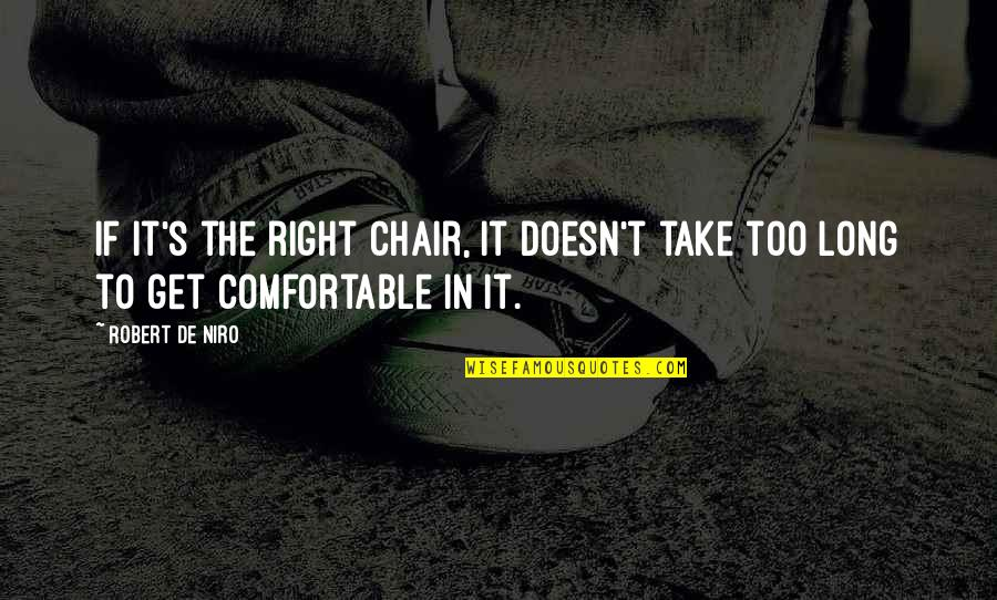 Robert De Niro Quotes By Robert De Niro: If it's the right chair, it doesn't take