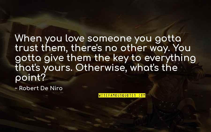 Robert De Niro Quotes By Robert De Niro: When you love someone you gotta trust them,