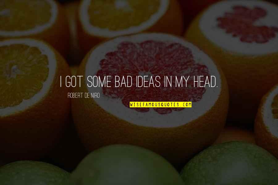 Robert De Niro Quotes By Robert De Niro: I got some bad ideas in my head.