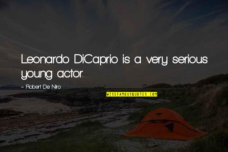 Robert De Niro Quotes By Robert De Niro: Leonardo DiCaprio is a very serious young actor.