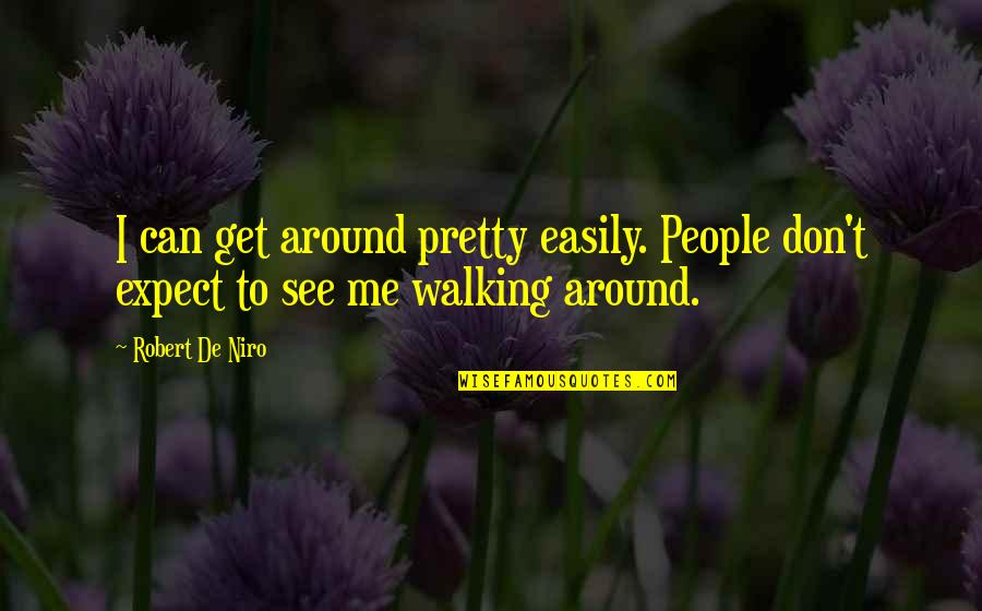 Robert De Niro Quotes By Robert De Niro: I can get around pretty easily. People don't