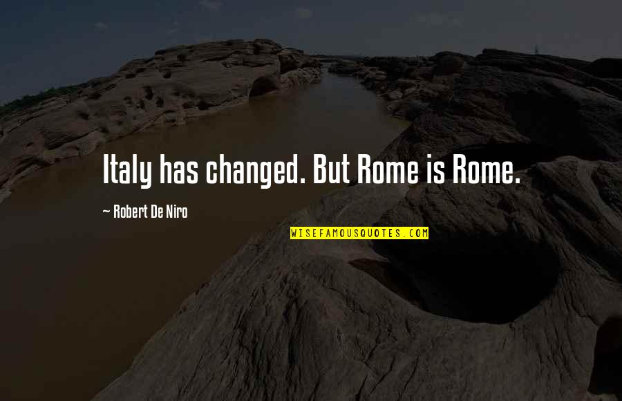 Robert De Niro Quotes By Robert De Niro: Italy has changed. But Rome is Rome.