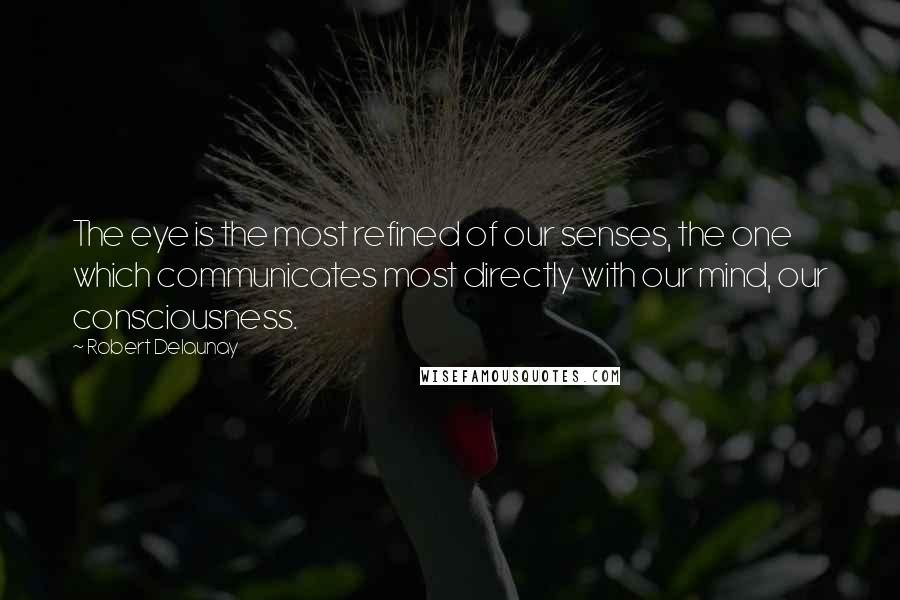 Robert Delaunay quotes: The eye is the most refined of our senses, the one which communicates most directly with our mind, our consciousness.
